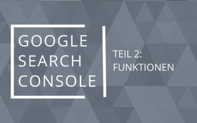 Die Google Search Console Teil 2 – Die Funktionalitäten